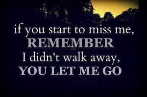 If you start missing me, remember I didn't walk away, you let me go