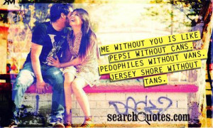Me without you is like Pepsi without cans. Pedophiles without vans ...