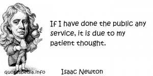 If I have done the public any service, it is due to my patient thought ...