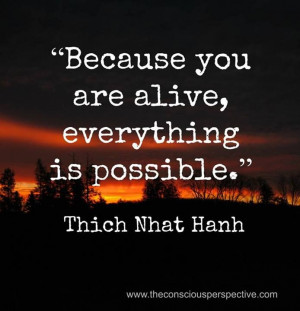 Thich Nhat Hanh Quote: Because You Are Alive, Everything Is Possible