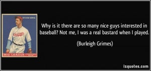 Why is it there are so many nice guys interested in baseball? Not me ...