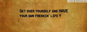 get over yourself and have your own freakin' life !! , Pictures