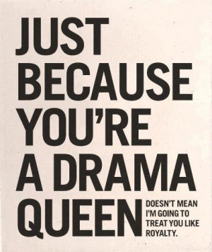 No drama queens allowed!