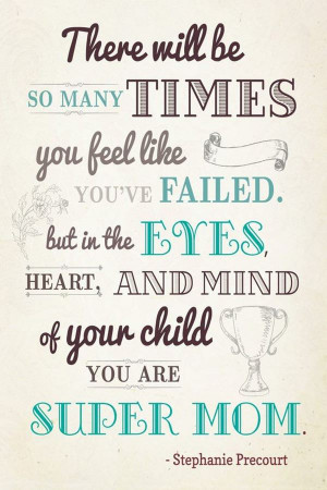 ... . But In The Eyes, Heart, And Mind Of Your Child, You Are Super Mom