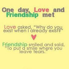 One day, love and friendship met. Love asked, 'Why do you exist when I ...