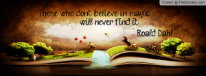 Those who don't believe in magic, will never find it. -Roald Dahl ...