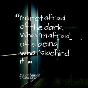 Quotes Picture: i'm not afraid of the dark what i'm afraid of is being ...