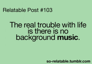 life, music, no background music, quotes, real trouble with life