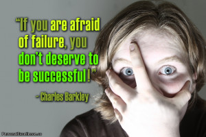If you are afraid of failure, you don't deserve to be successful ...