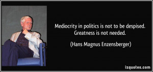 Mediocrity in politics is not to be despised. Greatness is not needed ...