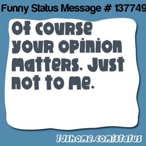 says Of course your opinion matters. Just not to me.