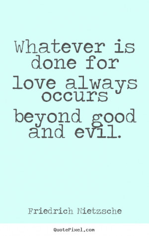 Love quote - Whatever is done for love always occurs beyond good and ...