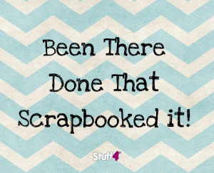 Been There, Done That, Scrapbooked it!