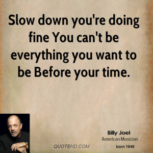 Slow down you're doing fine You can't be everything you want to be ...