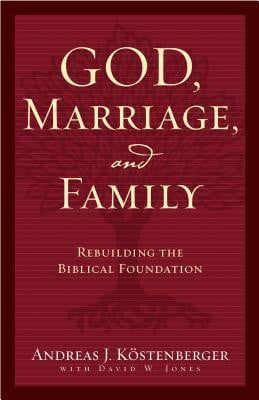 God, Marriage, and Family: Rebuilding the Biblical Foundation