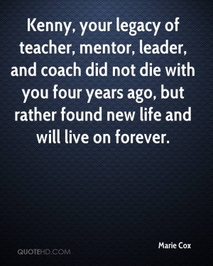 Kenny, your legacy of teacher, mentor, leader, and coach did not die ...