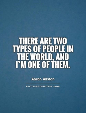 There are two types of people in the world, and I`m one of them ...