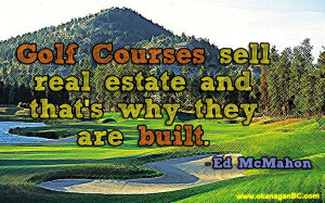 ... courses sell real estate and that's why they are built. -Ed McMahon