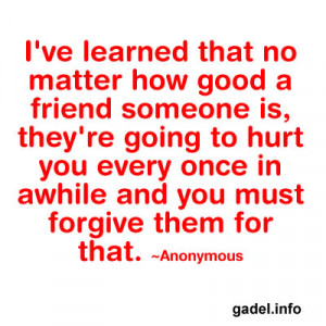 ve learned that no matter how good a friend someone is, they're ...
