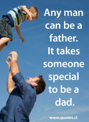 Any man can be a father. It takes someone special to be a dad.