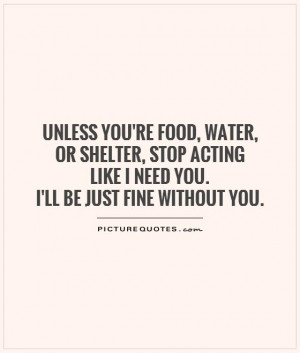 ... acting like I need you. I'll be just fine without you Picture Quote #1
