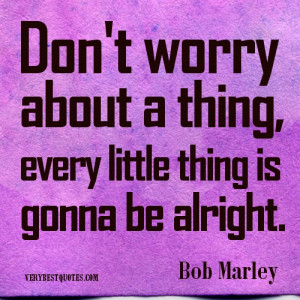 Bob Marley Quotes.Don't worry about a thing, every little thing is ...
