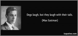 Dogs laugh, but they laugh with their tails. - Max Eastman