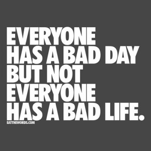 Everyone has a bad day but not everyone has a bad life.