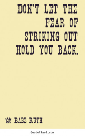 Don't let the fear of striking out hold you back. Babe Ruth ...