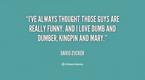 ... are really funny. And I love Dumb and Dumber, Kingpin and Mary