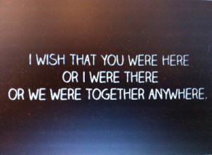 wish+that+you+were+here+or+I+were+there+or+we+were+together ...