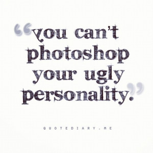 keep photoshopping every photo you take, you cant photoshop your ...