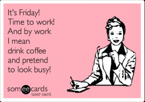 Funny Weekend Ecard: It's Friday! Time to work! And by work I mean ...