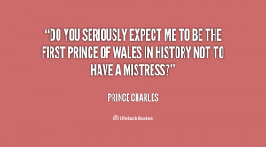 Do you seriously expect me to be the first Prince of Wales in history ...