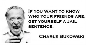 """... friends are, get yourself a jail sentence."""" – Charles Bukowski"""