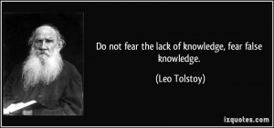 Do not fear the lack of knowledge, fear false knowledge. - Leo Tolstoy