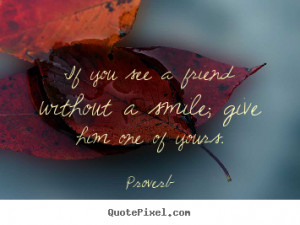 ... quote about friendship - If you see a friend without a smile; give him