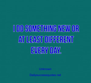 do something new or at least different every day.