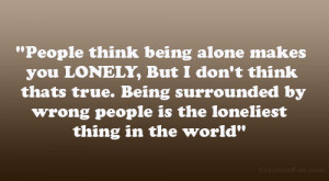 being alone makes you LONELY, But I don't think thats true. Being ...