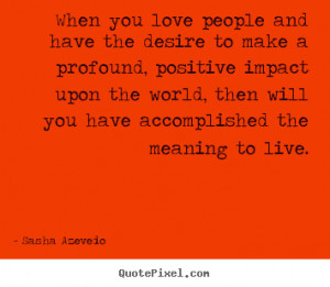 ... impact upon the world, then will you have accomplished the meaning to