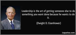 Leadership is the art of getting someone else to do something you want ...