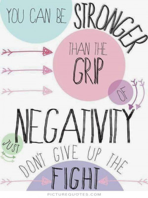 ... the grip of negativity, just don't give up the fight Picture Quote #1