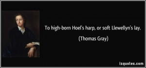 To high-born Hoel's harp, or soft Llewellyn's lay. - Thomas Gray