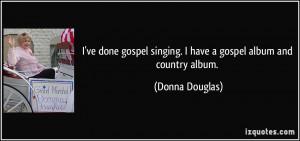 ve done gospel singing. I have a gospel album and country album ...