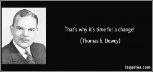 That's why it's time for a change! - Thomas E. Dewey