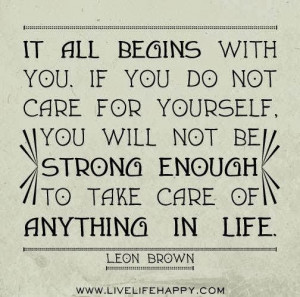 ... if you do not care for yourself you will not be strong enough to take