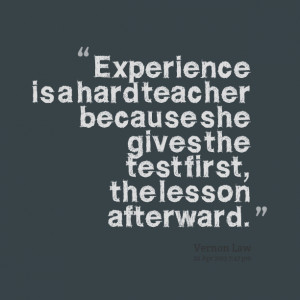 Quotes Picture: experience is a hard teacher because she gives the ...