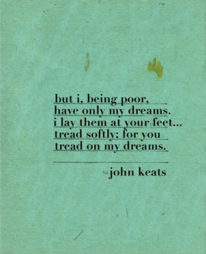 But I, being poor, have only my dreams. I lay them at your feet ...