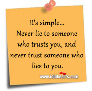 simple… Never lie to someone who trusts you, and never trust someone ...