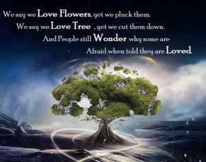 love flowers, yet we pluck them. We say we love trees, yet we cut them ...